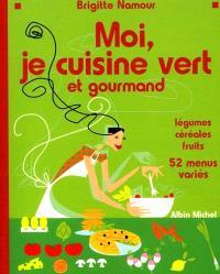 Moi, je cuisine vert et gourmand : légumes, céréales, fruits, 52 menus variés : 52 menus variés