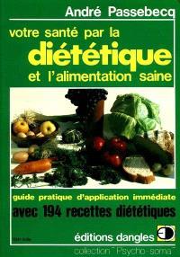 Votre santé par la diététique et l'alimentation saine : guide pratique d'application immédiate avec 194 recettes pour mieux vous porter