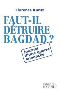 Faut-il détruire Bagdad ? : journal d'une guerre annoncée
