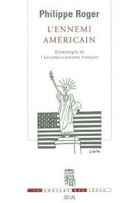 L'ennemi américain : généalogie de l'antiaméricanisme français
