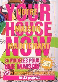 Votre maison maintenant : 36 modèles pour une maison : partie deux = Your house now