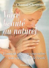 Votre beauté au naturel : comment préparer vous-même tous vos produits de beauté