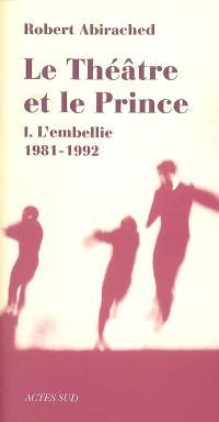 Le théâtre et le prince. Volume 1, L'embellie, 1981-1992 : essai