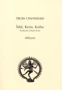 Trois Upanishad : Ishâ,Kena, Katha