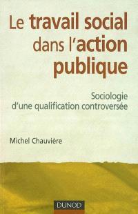 Le travail social dans l'action publique : sociologie d'une qualification controversée