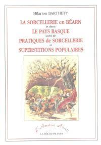 La sorcellerie en Béarn et dans le Pays basque. Suivi de Pratiques de sorcellerie et superstitions populaires