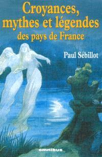 Croyances, mythes et légendes des pays de France : le ciel, la nuit et les esprits de l'air, le monde souterrain, la mer, les eaux douces, la faune, la flore, le préhistorique, les monuments, le peuple et l'histoire