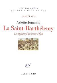 La Saint-Barthélémy : les mystères d'un crime d'Etat : 24 août 1572