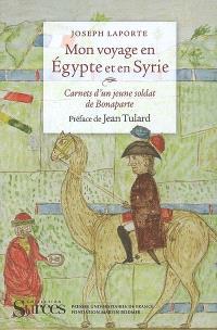 Mon voyage en Egypte et en Syrie : carnets d'un jeune soldat de Bonaparte