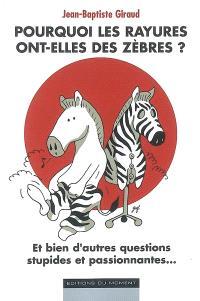 Pourquoi les rayures ont-elles des zèbres ? : et bien d'autres questions stupides et passionnantes...