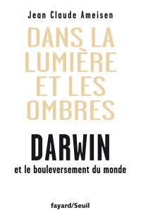 Dans la lumière et les ombres : Darwin et le bouleversement du monde