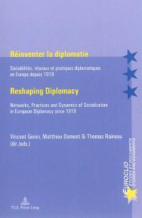 Réinventer la diplomatie : sociabilités, réseaux et pratiques diplomatiques en Europe depuis 1919 = Reshaping diplomacy : networks, practices and dynamics of socialization in European diplomacy since 1919