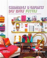 Chambres d'enfants : des idées futées : des solutions astucieuses et originales pour les familles d'aujourd'hui