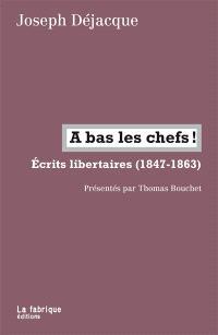 A bas les chefs ! : écrits libertaires, 1847-1863