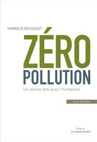 Zéro pollution : un ultime défi pour l'humanité