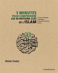 3 minutes pour comprendre : les 50 notions-clés de l'islam : le Coran, le Prophète, le pèlerinage, le sunnisme, le chiisme, les arts...