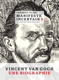 Manifeste incertain. Volume 5, Vincent Van Gogh, une biographie