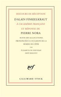 Discours de réception d'Alain Finkielkraut à l'Académie française et réponse de Pierre Nora. Suivi de Allocutions prononcées à l'occasion de la remise de l'épée