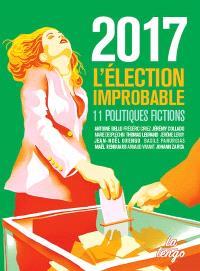 2017 : l'élection improbable : 11 politiques fictions
