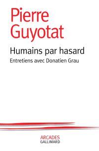 Humains par hasard : entretiens avec Donatien Grau