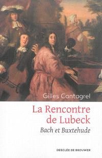La rencontre de Lübeck : Bach et Buxtehude : récit