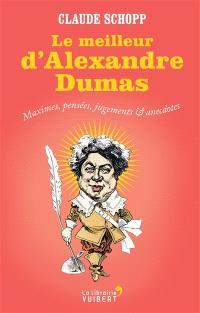 Le meilleur d'Alexandre Dumas : maximes, pensées, jugements et anecdotes