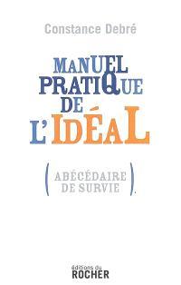 Manuel pratique de l'idéal : (abécédaire de survie)