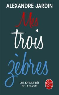Mes trois zèbres : Guitry, de Gaulle et Casanova : une joyeuse idée de la France
