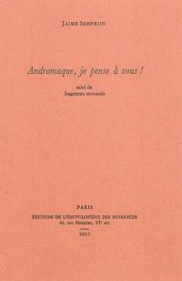 Andromaque, je pense à vous ! : suivi de fragments retrouvés