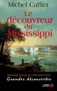 Le découvreur du Mississippi : Marquette, pionnier de la Nouvelle-France : grandes découvertes