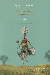 Tutuola, mon bon maître : récit : voyage au pays d'Amos Tutuola et de L'ivrogne dans la brousse