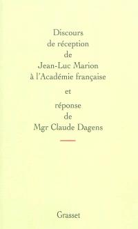 Discours de réception de Jean-Luc Marion à l'Académie française et réponse de Mgr Claude Dagens. Suivi de L'allocution de Marc Fumaroli pour la remise de l'épée