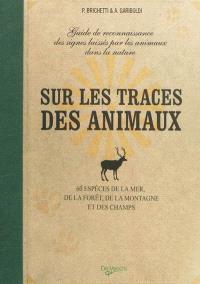 Sur les traces des animaux : guide de reconnaissance des signes laissés par les animaux dans la nature : 60 espèces de la mer, de la forêt, de la montagne et des champs