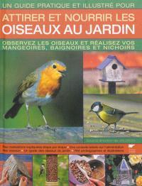 Un guide pratique et illustré pour attirer et nourrir les oiseaux au jardin : observez les oiseaux et réalisez vos mangeoires, baignoires et nichoirs