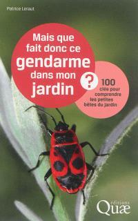 Mais que fait donc ce gendarme dans mon jardin ? : 100 clés pour comprendre les petites bêtes du jardin