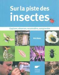 Sur la piste des insectes : explorer, observer, reconnaître, comprendre