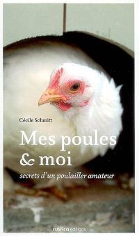 Mes poules & moi : secrets d'un poulailler amateur