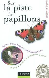 Sur la piste des papillons : papillons d'ici et d'ailleurs, sachez les reconnaître : un guide de terrain pour comprendre la nature