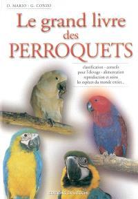 Le grand livre des perroquets : classification, conseils pour l'élevage, alimentation, reproduction et soins, les espèces du monde entier...