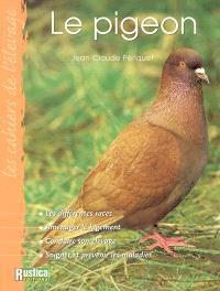Le pigeon : les différentes races, aménager le logement, conduire son élevage, soigner et prévenir les maladies