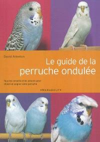 Le guide de la perruche ondulée : tous les conseils et les astuces pour choisir et soigner votre perruche