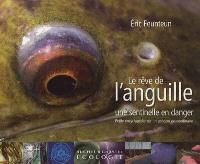 Le rêve de l'anguille : une sentinelle en danger : petite encyclopédie sur un poisson extraordinaire