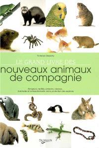 Le grand livre des nouveaux animaux de compagnie : rongeurs, reptiles, poissons, oiseaux... Habitudes et comportements, soins, protection des espèces