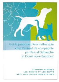 Guide pratique d'aromathérapie chez l'animal de compagnie : comment soigner les chiens et les chats avec des huiles essentielles