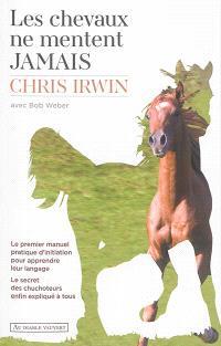 Les chevaux ne mentent jamais : le premier manuel pratique d'initiation pour apprendre leur langage : le secret des chuchoteurs enfin expliqué à tous