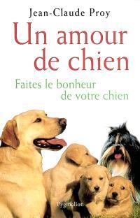 Un amour de chien : faites le bonheur de votre chien