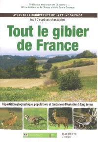 Tout le gibier de France : atlas de la biodiversité de la faune sauvage, les 90 espèces chassables : répartition géographique, populations et tendances d'évolution à long terme