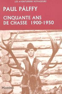 Cinquante ans de chasse : Carpathes, Europe centrale, Canada, Etats-Unis, Inde : 1900-1950