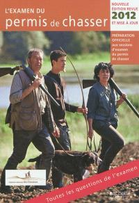 L'examen du permis de chasser 2012 : préparation officielle aux sessions d'examen du permis de chasser : avec les fédérations départementales des chasseurs