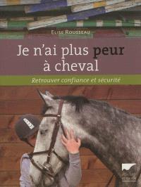 Je n'ai plus peur à cheval : retrouver confiance et sécurité